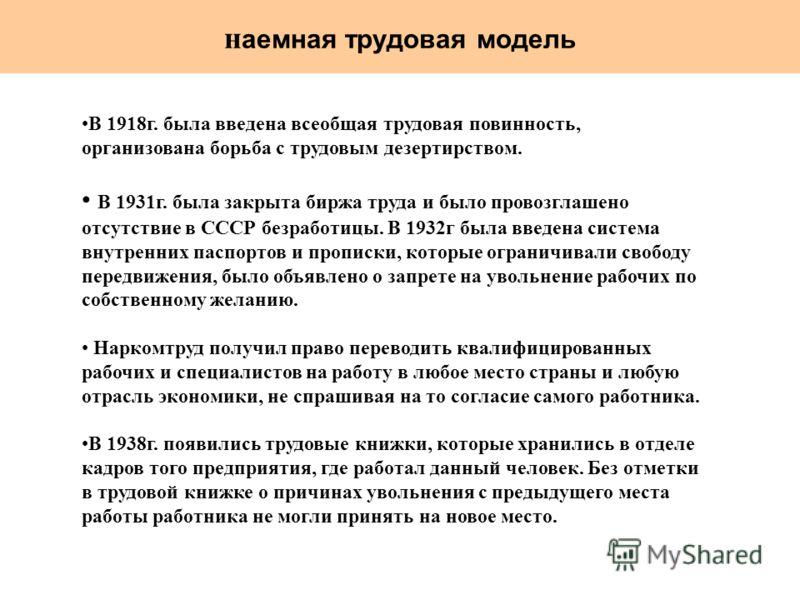 н аемная трудовая модель В 1918г. была введена всеобщая трудовая повинность, организована борьба с трудовым дезертирством. В 1931г. была закрыта биржа труда и было провозглашено отсутствие в СССР безработицы. В 1932г была введена система внутренних п