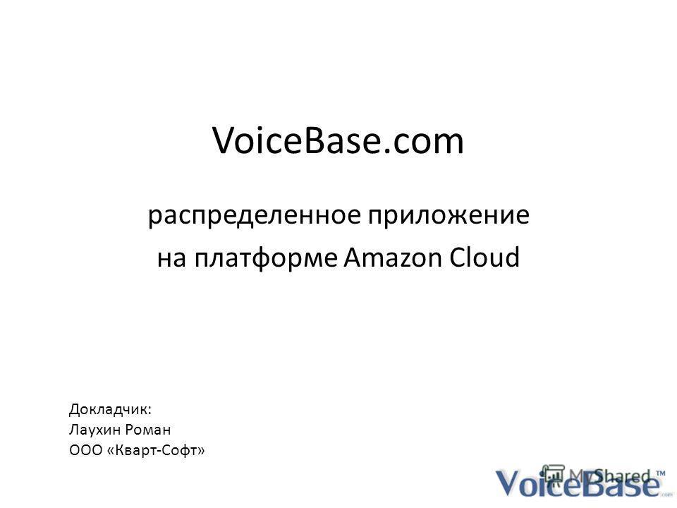 VoiceBase.com распределенное приложение на платформе Amazon Cloud Докладчик: Лаухин Роман ООО «Кварт-Софт»