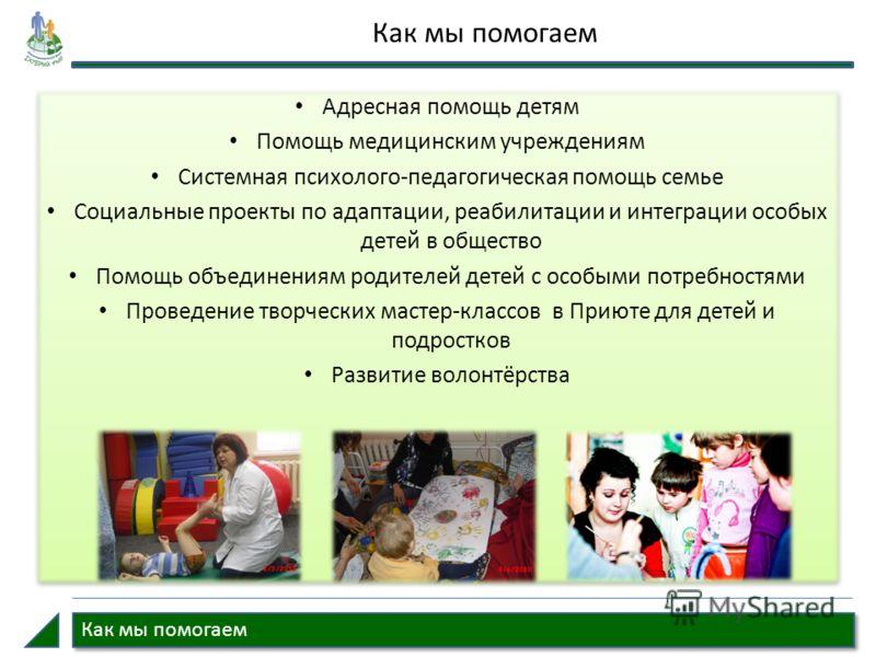 Как мы помогаем Адресная помощь детям Помощь медицинским учреждениям Системная психолого-педагогическая помощь семье Социальные проекты по адаптации, реабилитации и интеграции особых детей в общество Помощь объединениям родителей детей с особыми потр