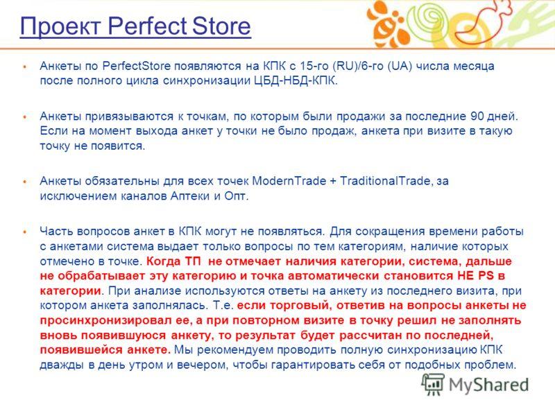 Проект Perfect Store Анкеты по PerfectStore появляются на КПК с 15-го (RU)/6-го (UA) числа месяца после полного цикла синхронизации ЦБД-НБД-КПК. Анкеты привязываются к точкам, по которым были продажи за последние 90 дней. Если на момент выхода анкет