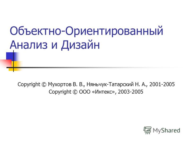 Объектно-Ориентированный Анализ и Дизайн Copyright © Мухортов В. В., Няньчук-Татарский Н. А., 2001-2005 Copyright © ООО «Интекс», 2003-2005