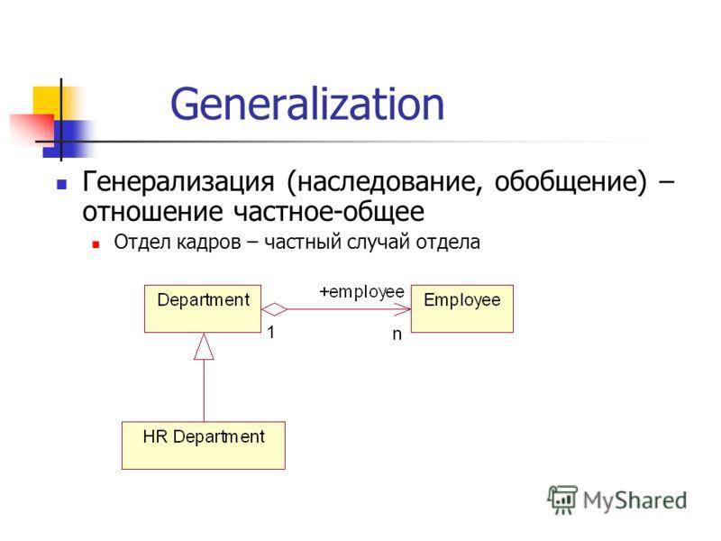 Generalization Генерализация (наследование, обобщение) – отношение частное-общее Отдел кадров – частный случай отдела