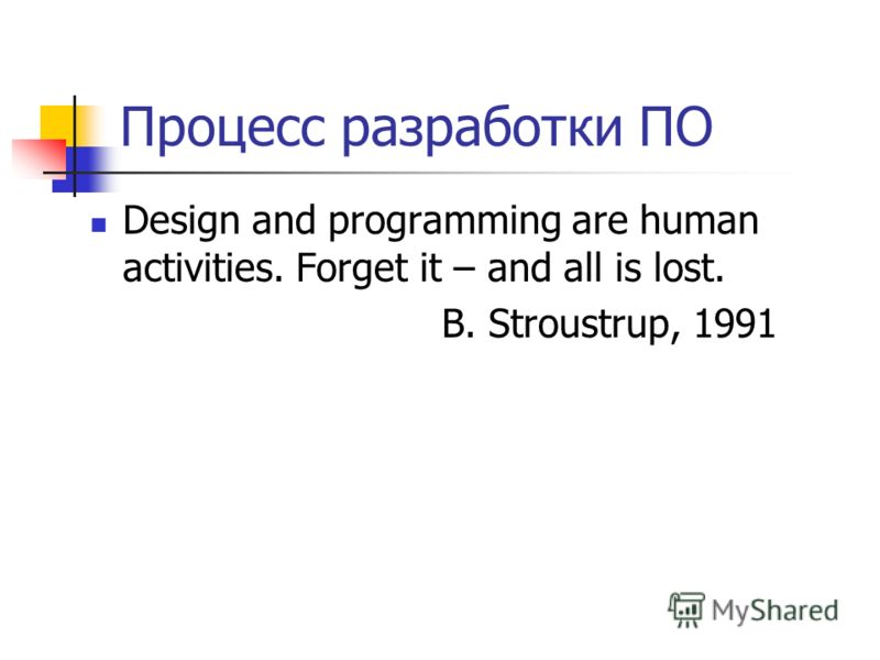 Процесс разработки ПО Design and programming are human activities. Forget it – and all is lost. B. Stroustrup, 1991