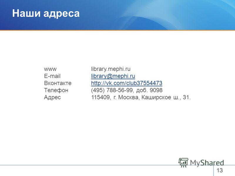 Наши адреса 13 wwwlibrary.mephi.ru E-maillibrary@mephi.rulibrary@mephi.ru Вконтактеhttp://vk.com/club37554473http://vk.com/club37554473 Телефон(495) 788-56-99, доб. 9098 Адрес115409, г. Москва, Каширское ш., 31.