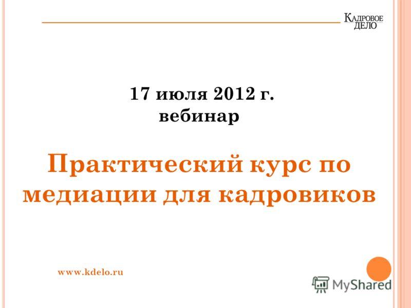 17 июля 2012 г. вебинар Практический курс по медиации для кадровиков www.kdelo.ru