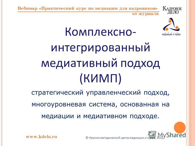 www.kdelo.ru Вебинар «Практический курс по медиации для кадровиков» от журнала Комплексно- интегрированный медиативный подход (КИМП) стратегический управленческий подход, многоуровневая система, основанная на медиации и медиативном подходе. © Научно-
