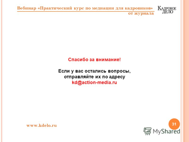 31 Спасибо за внимание! Если у вас остались вопросы, отправляйте их по адресу kd@action-media.ru www.kdelo.ru Вебинар «Практический курс по медиации для кадровиков» от журнала