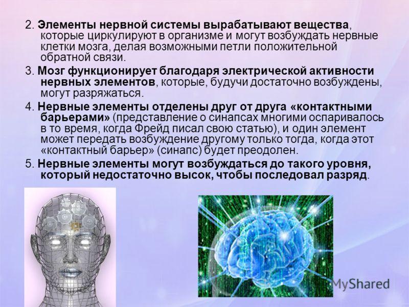 2. Элементы нервной системы вырабатывают вещества, которые циркулируют в организме и могут возбуждать нервные клетки мозга, делая возможными петли положительной обратной связи. 3. Мозг функционирует благодаря электрической активности нервных элементо