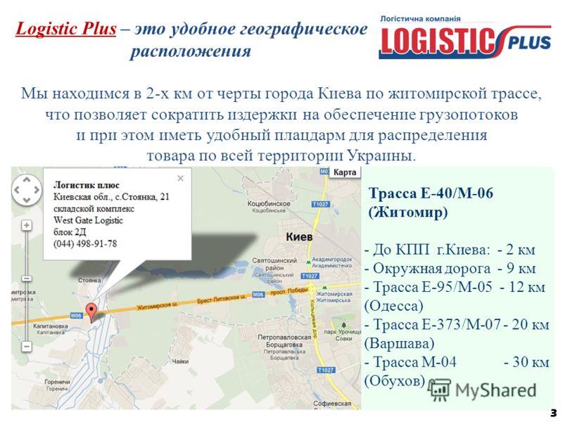3 Трасса Е-40/М-06 (Житомир) - До КПП г.Киева: - 2 км - Окружная дорога - 9 км - Трасса Е-95/М-05 - 12 км (Одесса) - Трасса Е-373/М-07 - 20 км (Варшава) - Трасса М-04 - 30 км (Обухов) Logistic Plus – это удобное географическое расположения Мы находим