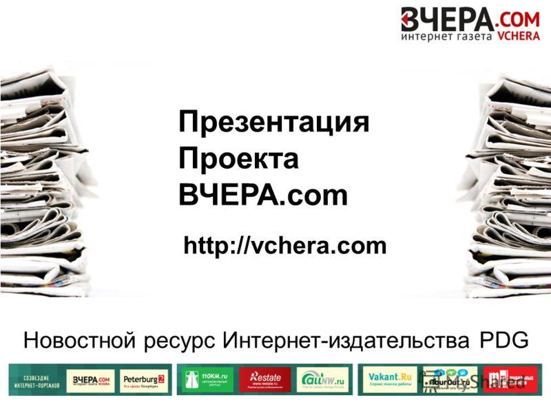 Презентация Проекта ВЧЕРА.com Новостной ресурс Интернет-издательства PDG http://vchera.com