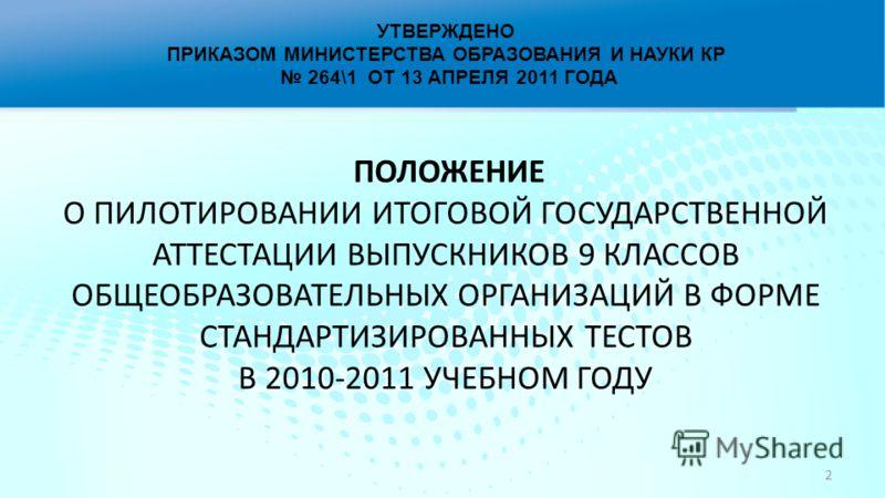 УТВЕРЖДЕНО ПРИКАЗОМ МИНИСТЕРСТВА ОБРАЗОВАНИЯ И НАУКИ КР 264\1 ОТ 13 АПРЕЛЯ 2011 ГОДА ПОЛОЖЕНИЕ О ПИЛОТИРОВАНИИ ИТОГОВОЙ ГОСУДАРСТВЕННОЙ АТТЕСТАЦИИ ВЫПУСКНИКОВ 9 КЛАССОВ ОБЩЕОБРАЗОВАТЕЛЬНЫХ ОРГАНИЗАЦИЙ В ФОРМЕ СТАНДАРТИЗИРОВАННЫХ ТЕСТОВ В 2010-2011 УЧ