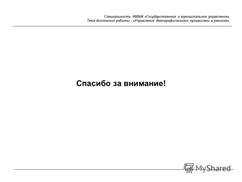 Специальность 080504 «Государственное и муниципальное управление» Тема дипломной работы : «Управление демографическими процессами в регионе» Спасибо за внимание!