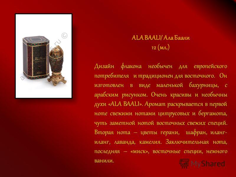 ALA BAALI/ Ала Баали 12 (мл.) Дизайн флакона необычен для европейского потребителя и традиционен для восточного. Он изготовлен в виде маленькой бахурницы, с арабским рисунком. Очень красивы и необычны духи «ALA BAALI». Аромат раскрывается в первой но