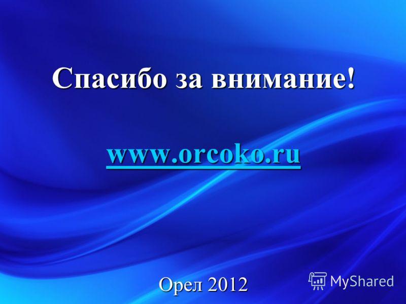 Спасибо за внимание! www.orcoko.ru Орел 2012
