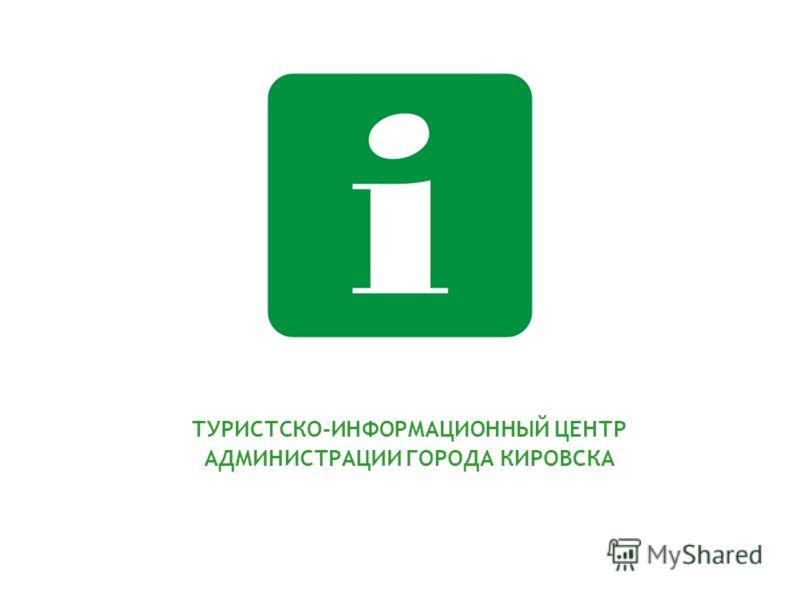 ТУРИСТСКО-ИНФОРМАЦИОННЫЙ ЦЕНТР АДМИНИСТРАЦИИ ГОРОДА КИРОВСКА
