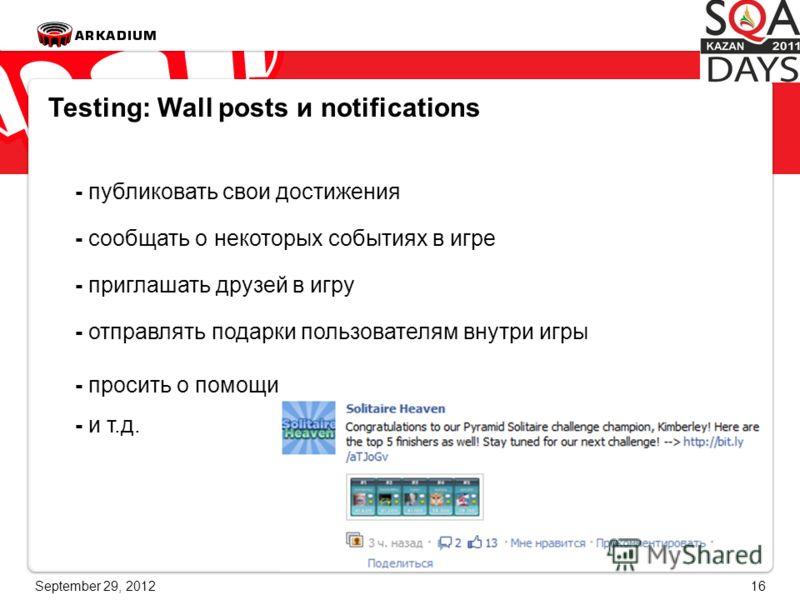 June 28, 201216 Testing: Wall posts и notifications - публиковать свои достижения - сообщать о некоторых событиях в игре - приглашать друзей в игру - отправлять подарки пользователям внутри игры - просить о помощи - и т.д.