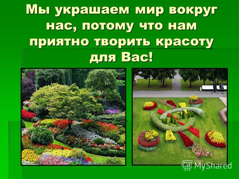 Мы украшаем мир вокруг нас, потому что нам приятно творить красоту для Вас!