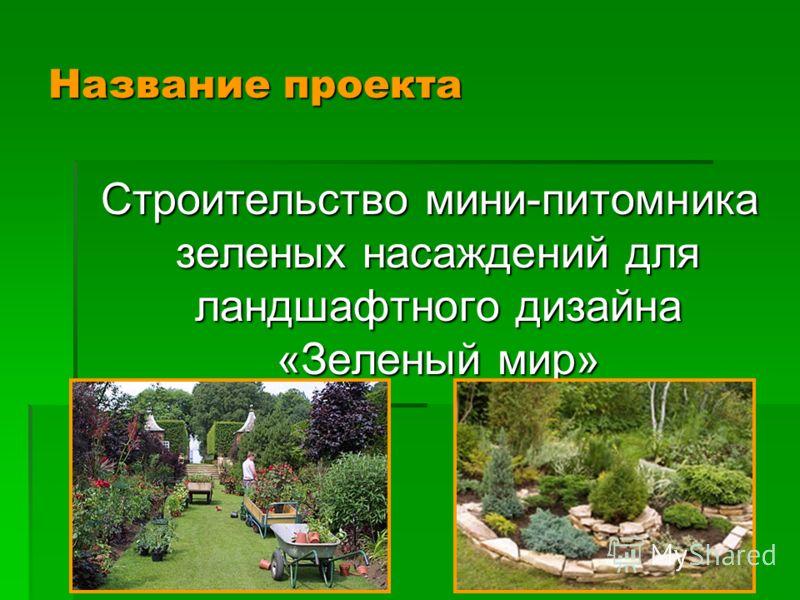 Название проекта Строительство мини-питомника зеленых насаждений для ландшафтного дизайна «Зеленый мир» Строительство мини-питомника зеленых насаждений для ландшафтного дизайна «Зеленый мир»