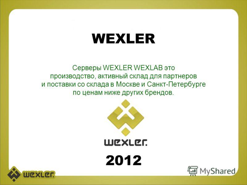 WEXLER Cерверы WEXLER WEXLAB это производство, активный склад для партнеров и поставки со склада в Москве и Санкт-Петербурге по ценам ниже других брендов. 2012