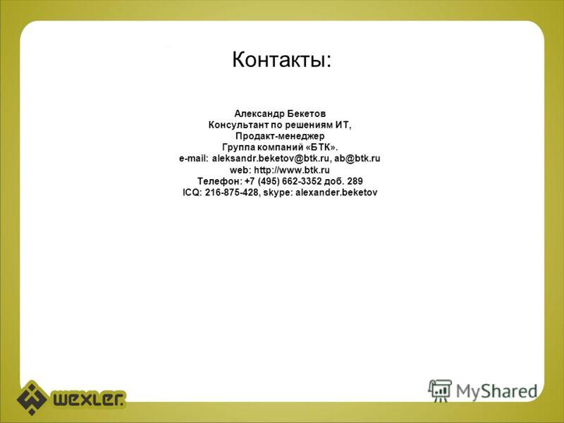 Контакты: Александр Бекетов Консультант по решениям ИТ, Продакт-менеджер Группа компаний «БТК». e-mail: aleksandr.beketov@btk.ru, ab@btk.ru web: http://www.btk.ru Телефон: +7 (495) 662-3352 доб. 289 ICQ: 216-875-428, skype: alexander.beketov