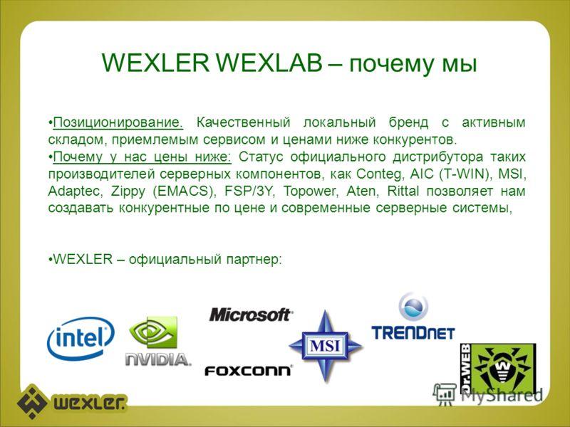 WEXLER WEXLAB – почему мы Позиционирование. Качественный локальный бренд с активным складом, приемлемым сервисом и ценами ниже конкурентов. Почему у нас цены ниже: Статус официального дистрибутора таких производителей серверных компонентов, как Conte