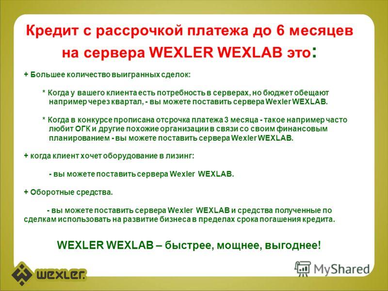 Кредит с рассрочкой платежа до 6 месяцев на сервера WEXLER WEXLAB это : + Большее количество выигранных сделок: * Когда у вашего клиента есть потребность в серверах, но бюджет обещают например через квартал, - вы можете поставить сервера Wexler WEXLA