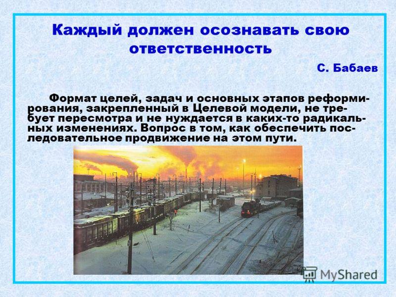 Каждый должен осознавать свою ответственность С. Бабаев Формат целей, задач и основных этапов реформи- рования, закрепленный в Целевой модели, не тре- бует пересмотра и не нуждается в каких-то радикаль- ных изменениях. Вопрос в том, как обеспечить по