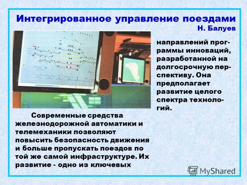 Интегрированное управление поездами Н. Балуев Современные средства железнодорожной автоматики и телемеханики позволяют повысить безопасность движения и больше пропускать поездов по той же самой инфраструктуре. Их развитие - одно из ключевых направлен