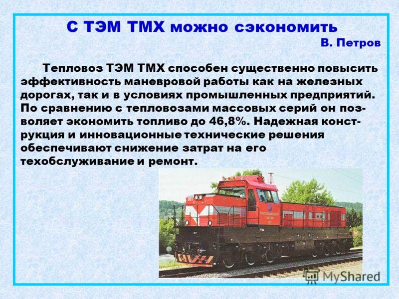 С ТЭМ ТМХ можно сэкономить В. Петров Тепловоз ТЭМ ТМХ способен существенно повысить эффективность маневровой работы как на железных дорогах, так и в условиях промышленных предприятий. По сравнению с тепловозами массовых серий он поз- воляет экономить