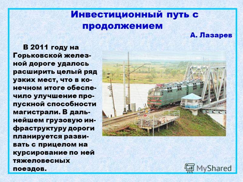 Инвестиционный путь с продолжением А. Лазарев В 2011 году на Горьковской желез- ной дороге удалось расширить целый ряд узких мест, что в ко- нечном итоге обеспе- чило улучшение про- пускной способности магистрали. В даль- нейшем грузовую ин- фраструк