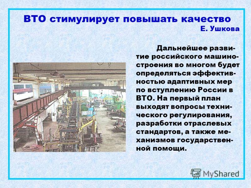ВТО стимулирует повышать качество Е. Ушкова Дальнейшее разви- тие российского машино- строения во многом будет определяться эффектив- ностью адаптивных мер по вступлению России в ВТО. На первый план выходят вопросы техни- ческого регулирования, разра