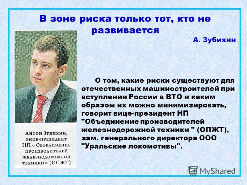 В зоне риска только тот, кто не развивается А. Зубихин О том, какие риски существуют для отечественных машиностроителей при вступлении России в ВТО и каким образом их можно минимизировать, говорит вице-президент НП
