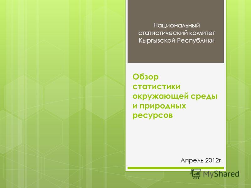 Обзор статистики окружающей среды и природных ресурсов Национальный статистический комитет Кыргызской Республики Апрель 2012г.