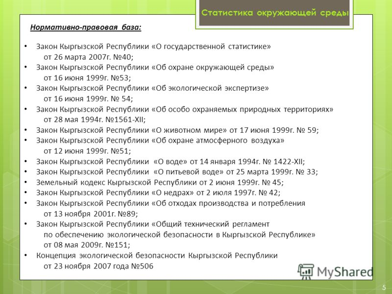 5 Нормативно-правовая база: Закон Кыргызской Республики «О государственной статистике» от 26 марта 2007г. 40; Закон Кыргызской Республики «Об охране окружающей среды» от 16 июня 1999г. 53; Закон Кыргызской Республики «Об экологической экспертизе» от
