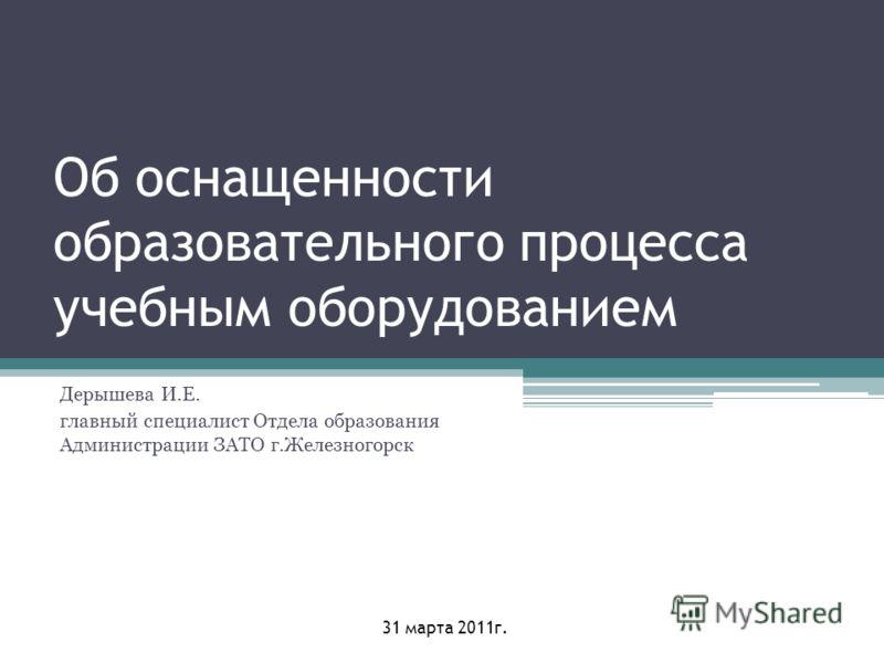 Об оснащенности образовательного процесса учебным оборудованием Дерышева И.Е. главный специалист Отдела образования Администрации ЗАТО г.Железногорск 31 марта 2011г.