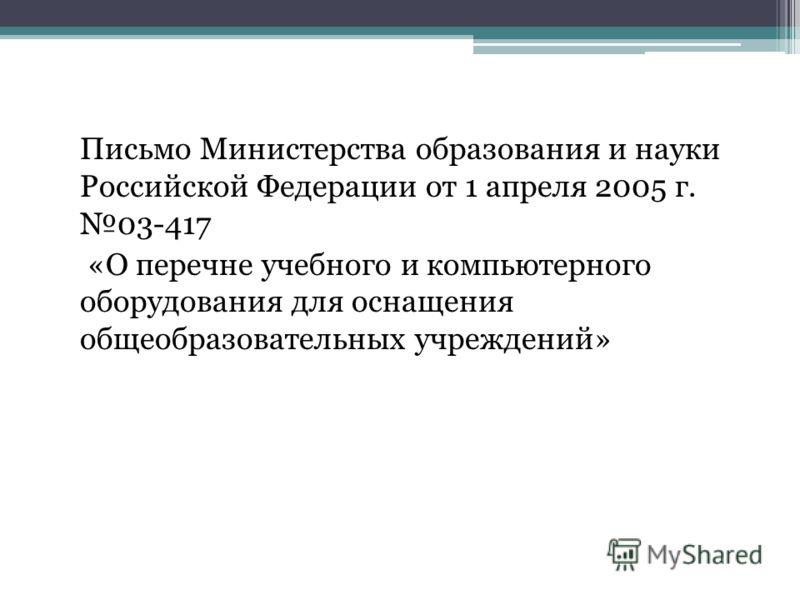 Письмо Министерства образования и науки Российской Федерации от 1 апреля 2005 г. 03-417 «О перечне учебного и компьютерного оборудования для оснащения общеобразовательных учреждений»
