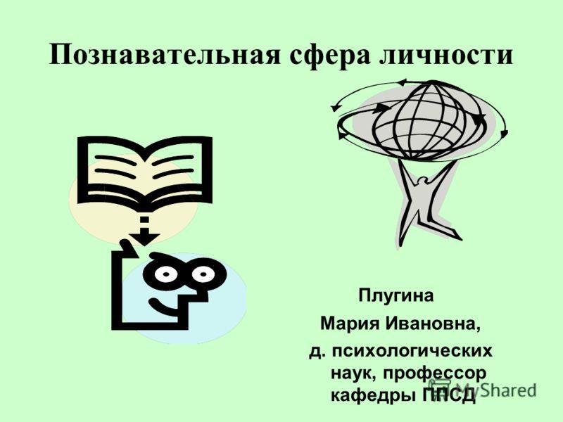 Познавательная сфера личности Плугина Мария Ивановна, д. психологических наук, профессор кафедры ППСД