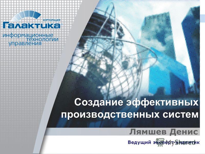 Создание эффективных производственных систем Лямшев Денис Ведущий эксперт-аналитик