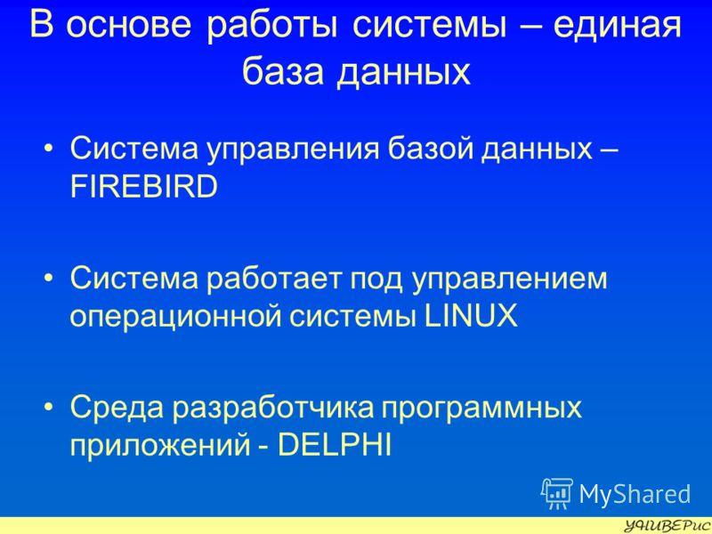 В основе работы системы – единая база данных Система управления базой данных – FIREBIRD Система работает под управлением операционной системы LINUX Среда разработчика программных приложений - DELPHI