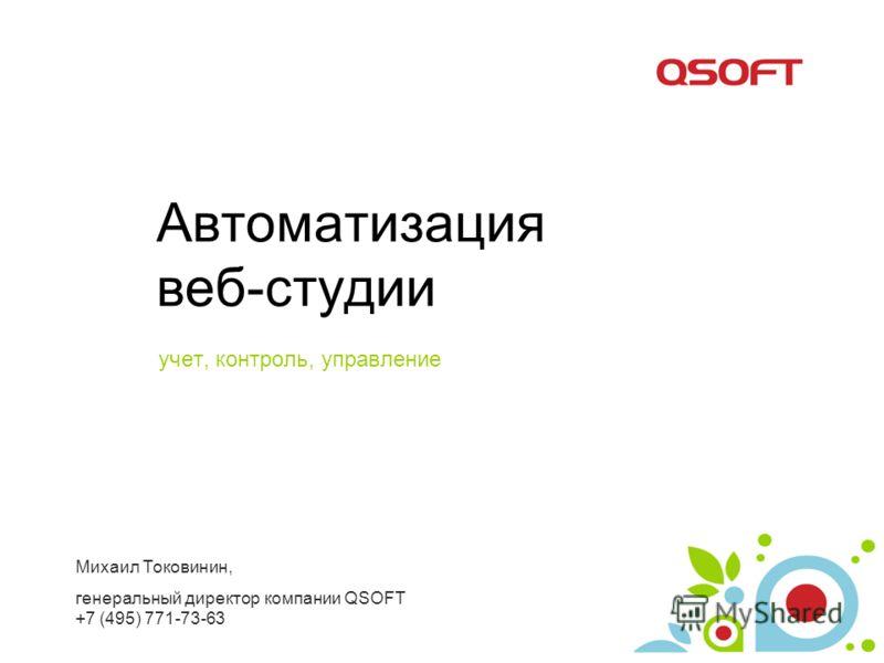 Автоматизация веб-студии учет, контроль, управление Михаил Токовинин, генеральный директор компании QSOFT +7 (495) 771-73-63