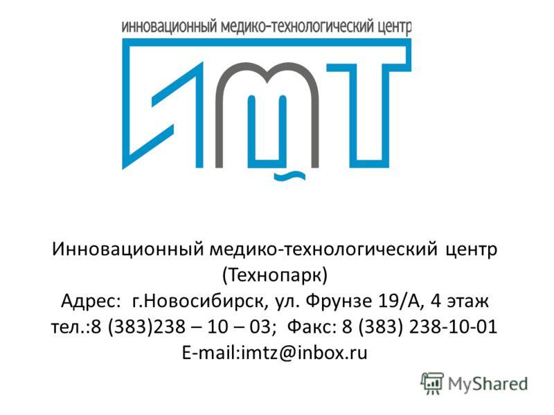 Инновационный медико-технологический центр (Технопарк) Адрес: г.Новосибирск, ул. Фрунзе 19/А, 4 этаж тел.:8 (383)238 – 10 – 03; Факс: 8 (383) 238-10-01 E-mail:imtz@inbox.ru