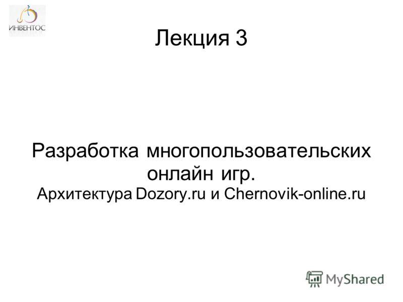 Разработка многопользовательских онлайн игр. Архитектура Dozory.ru и Chernovik-online.ru Лекция 3