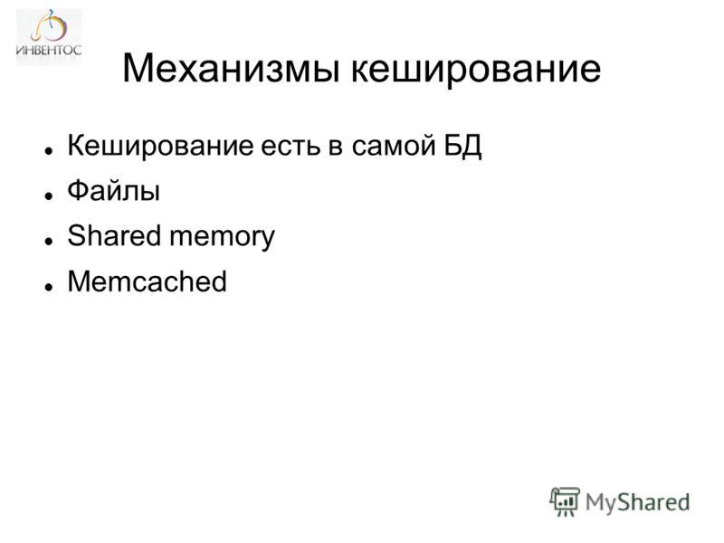 Механизмы кеширование Кеширование есть в самой БД Файлы Shared memory Memcached