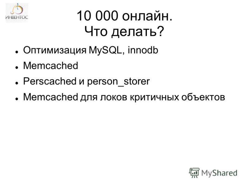10 000 онлайн. Что делать? Оптимизация MySQL, innodb Memcached Perscached и person_storer Memcached для локов критичных объектов
