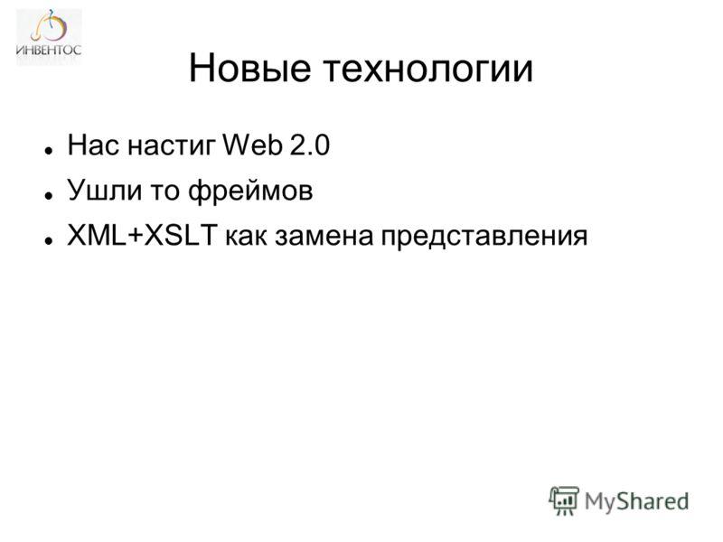 Новые технологии Нас настиг Web 2.0 Ушли то фреймов XML+XSLT как замена представления
