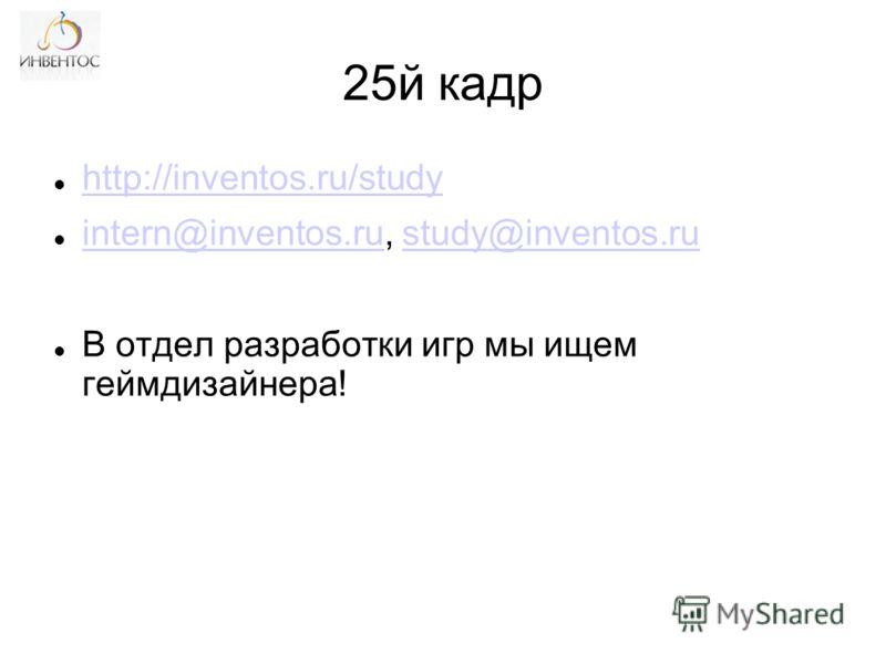 25й кадр http://inventos.ru/study intern@inventos.ru, study@inventos.ru intern@inventos.rustudy@inventos.ru В отдел разработки игр мы ищем геймдизайнера!