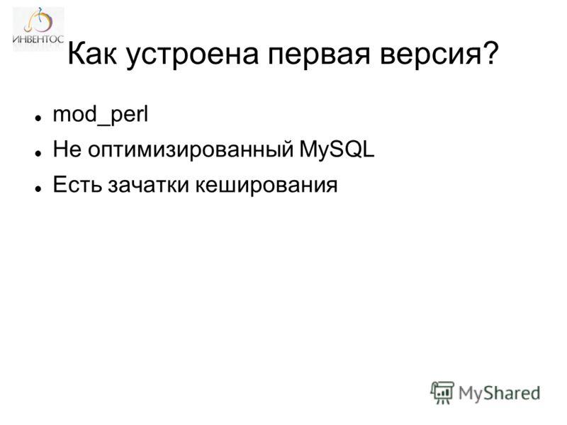 Как устроена первая версия? mod_perl Не оптимизированный MySQL Есть зачатки кеширования