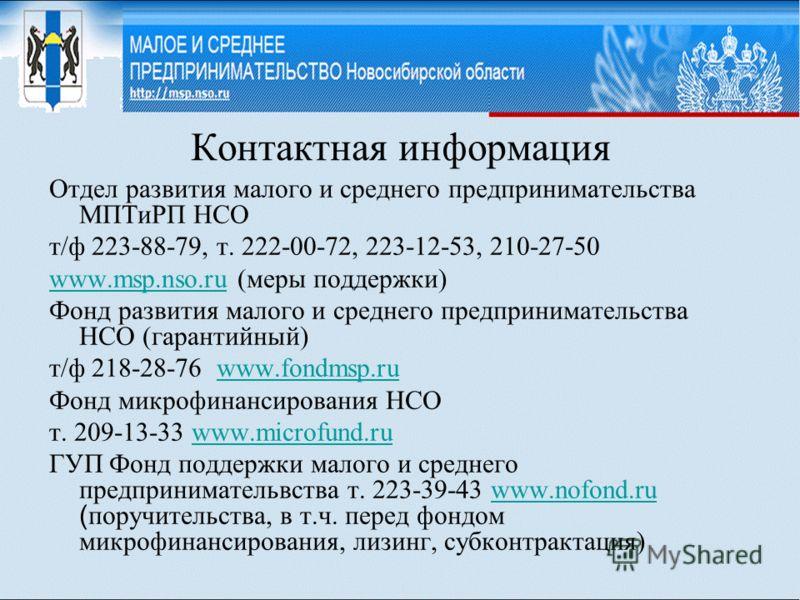 Контактная информация Отдел развития малого и среднего предпринимательства МПТиРП НСО т/ф 223-88-79, т. 222-00-72, 223-12-53, 210-27-50 www.msp.nso.ruwww.msp.nso.ru (меры поддержки) Фонд развития малого и среднего предпринимательства НСО (гарантийный