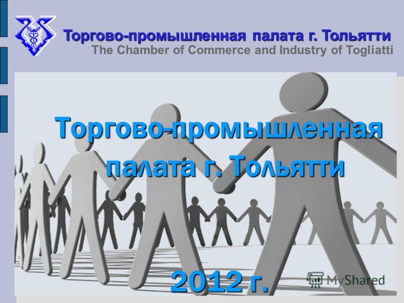 Торгово-промышленная палата г. Тольятти 2012 г. Торгово-промышленная палата г. Тольятти The Chamber of Commerce and Industry of Togliatti