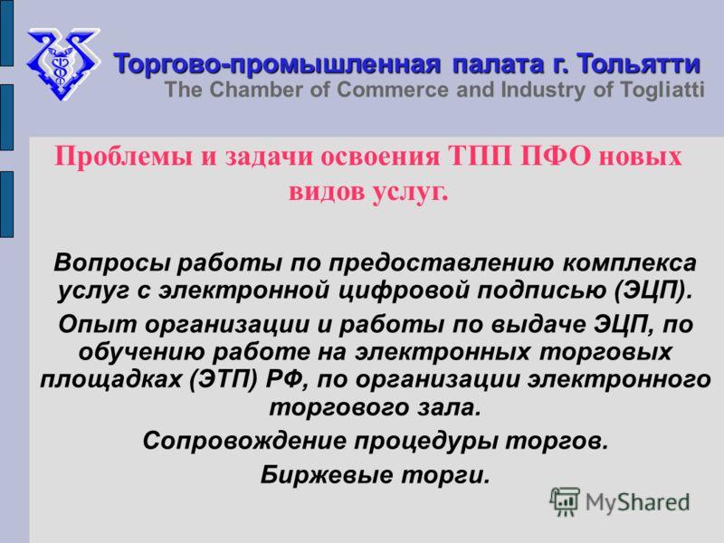 Торгово-промышленная палата г. Тольятти The Chamber of Commerce and Industry of Togliatti Проблемы и задачи освоения ТПП ПФО новых видов услуг. Вопросы работы по предоставлению комплекса услуг с электронной цифровой подписью (ЭЦП). Опыт организации и